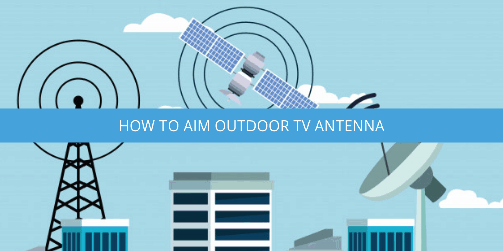 How to Aim Outdoor TV Antenna